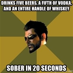 Adam Jensen - Drinks five beers, a fifth of vodka, and an entire handle of whiskey sober in 20 seconds