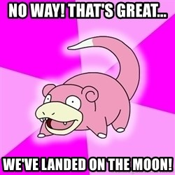 Slowpoke - No Way! That's Great...  WE'VE LANDED ON THE MOON!