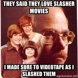 Vengeance Dad - They said they love slasher movies i made sure to videotape as i slashed them