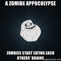 Forever Alone - a zomibe appocolypse zombies start eating each others' brains