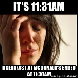 First World Problems - it's 11:31am Breakfast at Mcdonald's ended at 11:30am
