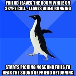 Socially Awkward Penguin - friend leaves the room while on skype call - leaves video running starts picking nose and fails to hear the sound of friend returning
