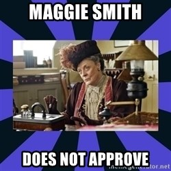 Maggie Smith being a boss - MAGGIE SMITH DOES NOT APPROVE