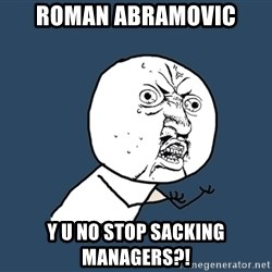 Y U No - Roman abramovic y u no stop sacking managers?!