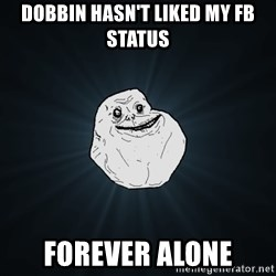 Forever Alone - Dobbin hasn't liked my fb status Forever alone