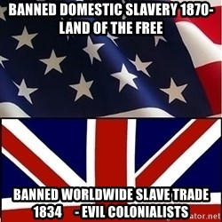 Americabritain - banned domestic slavery 1870- land of the free banned worldwide slave trade 1834     - evil COLONIALISTS