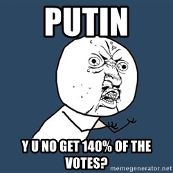 Y U No - putin y u no get 140% of the votes?