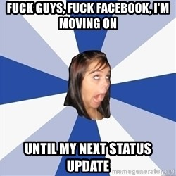 Annoying Facebook Girl - FUCK GUYS, FUCK FACEBOOK, I'M MOVING ON UNTIL MY NEXT STATUS UPDATE