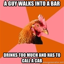 Anti Joke Chicken - A guy walks into a bar Drinks too much and has to call a cab