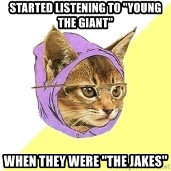 """Hipster Kitty - started listening to """"young the giant"""" when they were """"the jakes"""""""