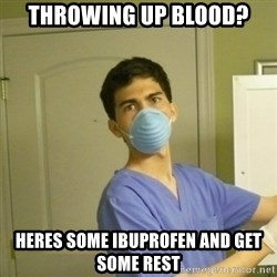 SCUMBAG NURSE GUY - Throwing up blood? heres some ibuprofen and get some rest