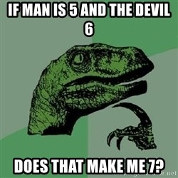 Philosoraptor - if man is 5 and the devil 6 does that make me 7?