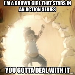 Deal With It Korra - I'M A BROWN GIRL THAT STARS IN AN ACTION SERIES YOU GOTTA DEAL WITH IT