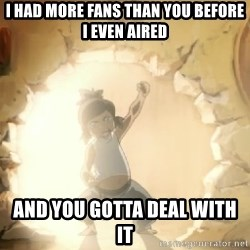 Deal With It Korra - i had more fans than you before i even aired And you gotta deal with it