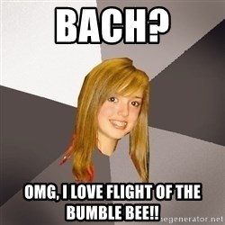 Musically Oblivious 8th Grader - bach?  omg, i love flight of the bumble bee!!