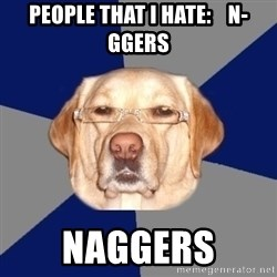 Racist Dog - people that i hate:    n-ggers naggers