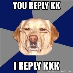 Racist Dog - you reply kk i reply kkk