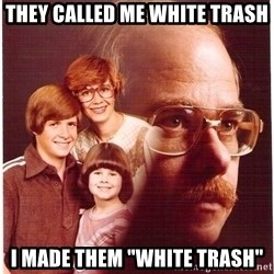 "Vengeance Dad - They called me white trash I made them ""white trash"""