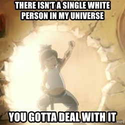 Deal With It Korra - THERE ISN'T A SINGLE WHITE PERSON IN MY UNIVERSE YOU GOTTA DEAL WITH IT