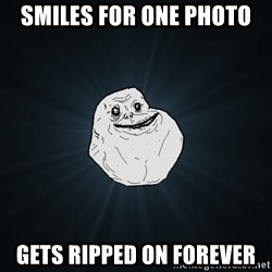 Forever Alone - smiles for one photo gets ripped on forever