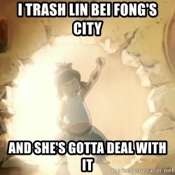 Deal With It Korra - I trash lin bei fong's city and she's gotta deal with it