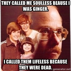 Vengeance Dad - They called me soulless beause I was ginger. I called them lifeless because they were dead.