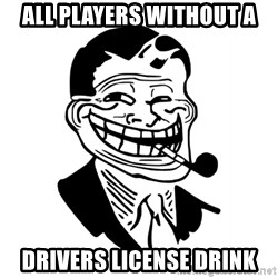 Troll Dad - ALL PLAYERS WITHOUT A DRIVERS LICENSE DRINK