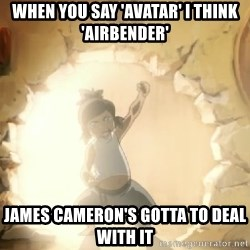 Deal With It Korra - When you say 'avatar' i think 'airbender' james cameron's gottA to deal with it