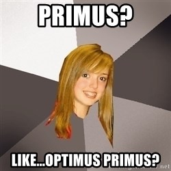 Musically Oblivious 8th Grader - Primus? Like...OptImus Primus?