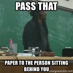 rasta science teacher - pass that paper to the person sitting behind you