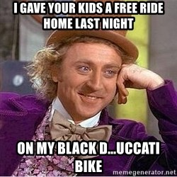 Willy Wonka - i gave your kids a free ride home last night on my black d...uccati bike