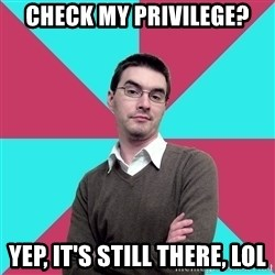 Privilege Denying Dude - Check my privilege? Yep, it's still there, LOL