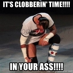 CM Punk  - IT'S CLOBBERIN' TIME!!!! IN YOUR ASS!!!!