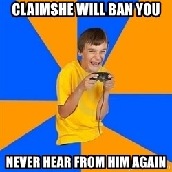 Annoying Gamer Kid - claimshe will ban you never hear from him again
