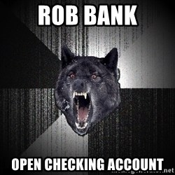 Insanity Wolf - rob bank open checking account