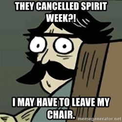 StareDad - They cancelled spirit week?! i may have to leave my chair.
