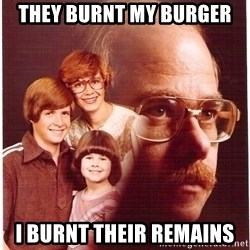 Vengeance Dad - they burnt my burger i burnt their remains