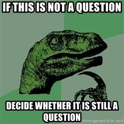 Philosoraptor - If this is not a question decide whether it is still a question