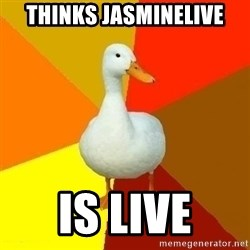 Technologically Impaired Duck - THINKS JASMINELIVE IS LIVE