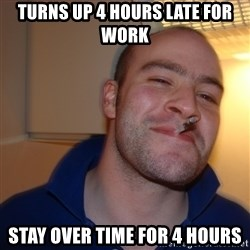 Good Guy Greg - TURNS UP 4 HOURS LATE FOR WORK STAY OVER TIME FOR 4 HOURS