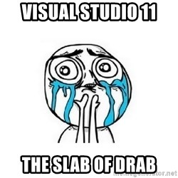 crying - Visual Studio 11 The SLAB OF DRAB
