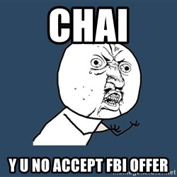 Y U No - CHAI Y U NO ACCEPT FBI OFFER