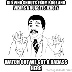we got a badass over here - kid who shouts from roof and wears a nuggets jersey watch out we got a badass here