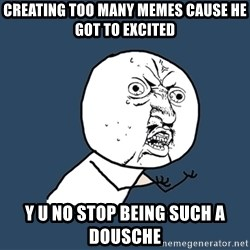 Y U No - creating too many memes cause he got to excited y u no stop being such a dousche