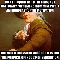 Joseph Ducreux - do not inquire as to the reASONS I HABITUALLY PUFF SMOKE FROM MINE PIPE.  i AM INGNORANT OF THE MOTIVATION BUT WHEN I CONSUME ALCOHOL IT IS FOR THE PURPOSE OF INDUCING INEBRIATION