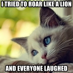 First World Problems Cat - i tried to roar like a lion and everyone laughed