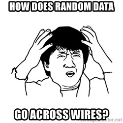 My brain is full of fuck - How does RANDOM DATA GO ACROSS WIRES?