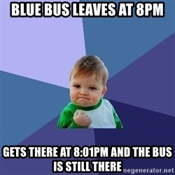 Success Kid - Blue bus leaves at 8pm gets there at 8:01pm and the bus is still there