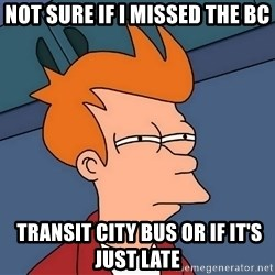 Futurama Fry - Not sure if I missed the BC  Transit city bus or if it's just late
