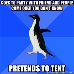 Socially Awkward Penguin - goes to party with friend and people come over you don't know pretends to text